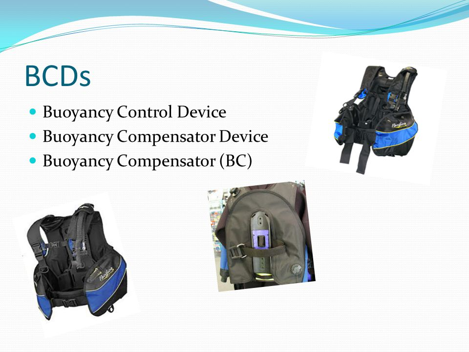 Understand the buoyancy concept Explain BCD purpose Understand the parts and features of a BCD Explain how a BCD functions Learn about BCD Care Know considerations for selecting a BCD