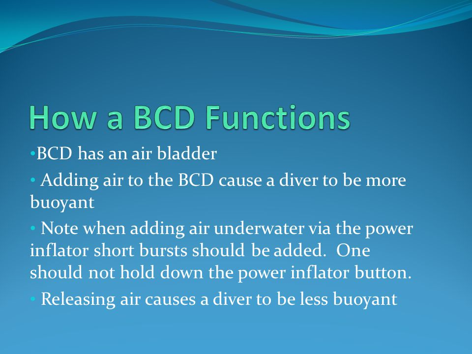 Always rinse a BCD thoroughly in fresh water Store a BCD with some air in the bladder so the sides do not stick together When diving in a pool, rinse BCD extra thoroughly as chlorine can have a negative effect on the materials a BCD is made from Do not use cleansers on a BCD Consider having BCD inspected and cleaned by a professional periodically
