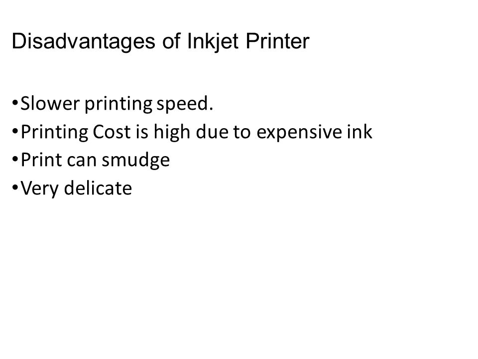 Disadvantages of Inkjet Printer Slower printing speed. Printing Cost is high due to expensive ink Print can smudge Very delicate