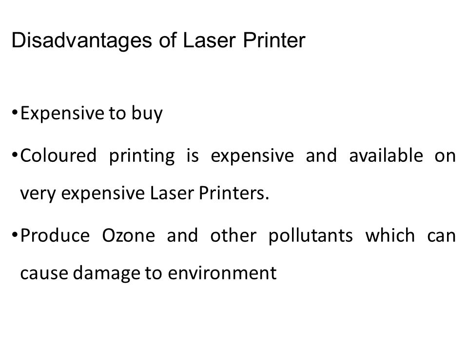 Disadvantages of Laser Printer Expensive to buy Coloured printing is expensive and available on very expensive Laser Printers. Produce Ozone and other