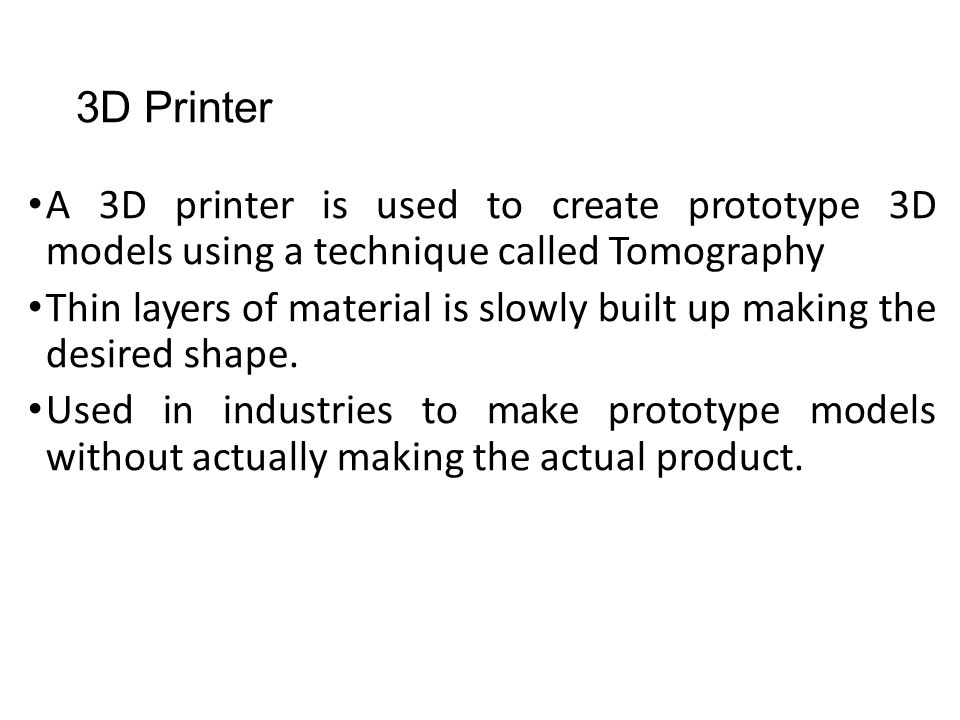3D Printer A 3D printer is used to create prototype 3D models using a technique called Tomography Thin layers of material is slowly built up making th