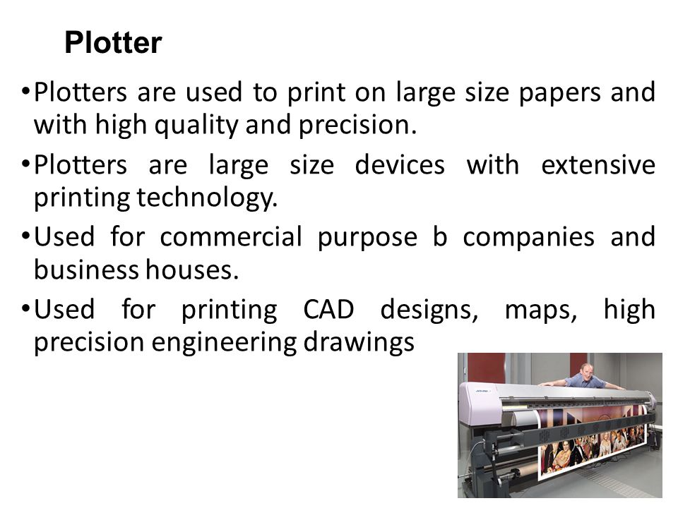 Plotter Plotters are used to print on large size papers and with high quality and precision. Plotters are large size devices with extensive printing t