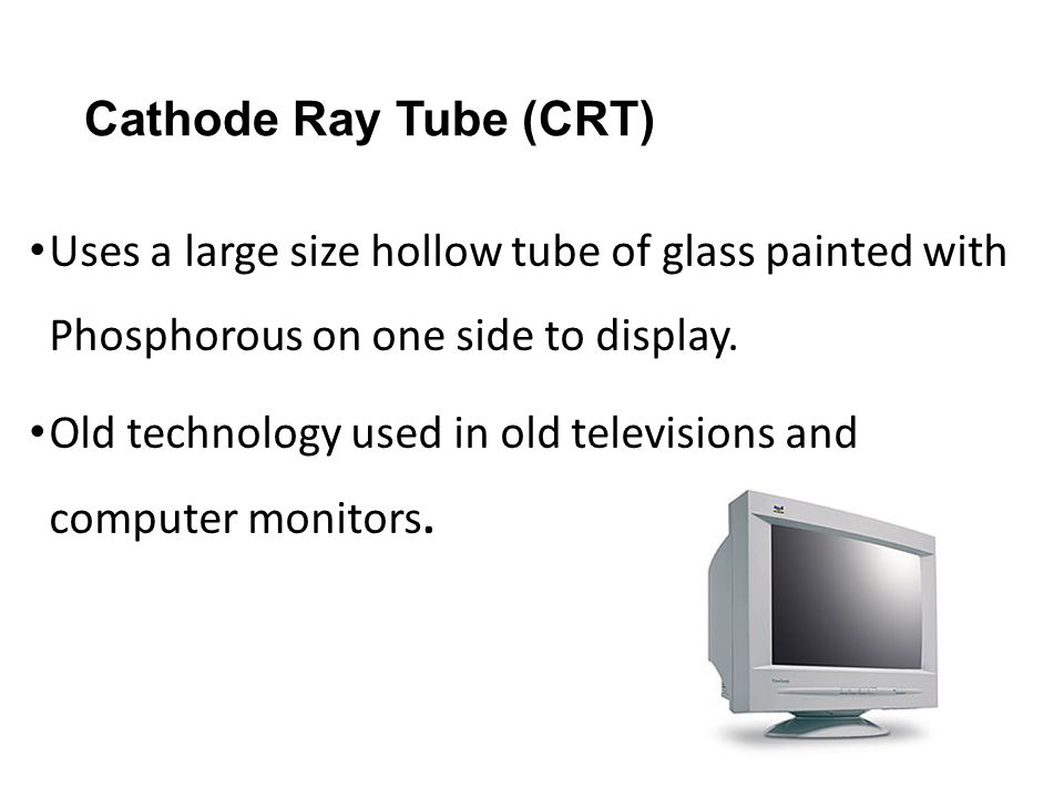 Cathode Ray Tube (CRT) Uses a large size hollow tube of glass painted with Phosphorous on one side to display. Old technology used in old televisions