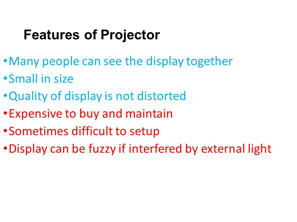 Features of Projector Many people can see the display together Small in size Quality of display is not distorted Expensive to buy and maintain Sometim