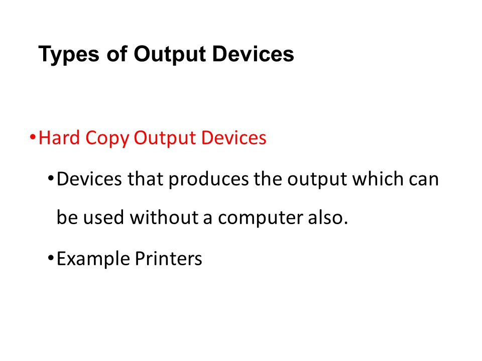 Types of Output Devices Hard Copy Output Devices Devices that produces the output which can be used without a computer also. Example Printers
