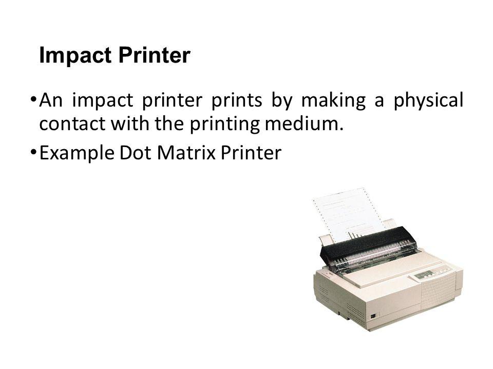 Impact Printer An impact printer prints by making a physical contact with the printing medium. Example Dot Matrix Printer