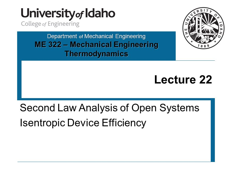 Department of Mechanical Engineering ME 322 – Mechanical Engineering Thermodynamics Lecture 22 Second Law Analysis of Open Systems Isentropic Device Efficiency