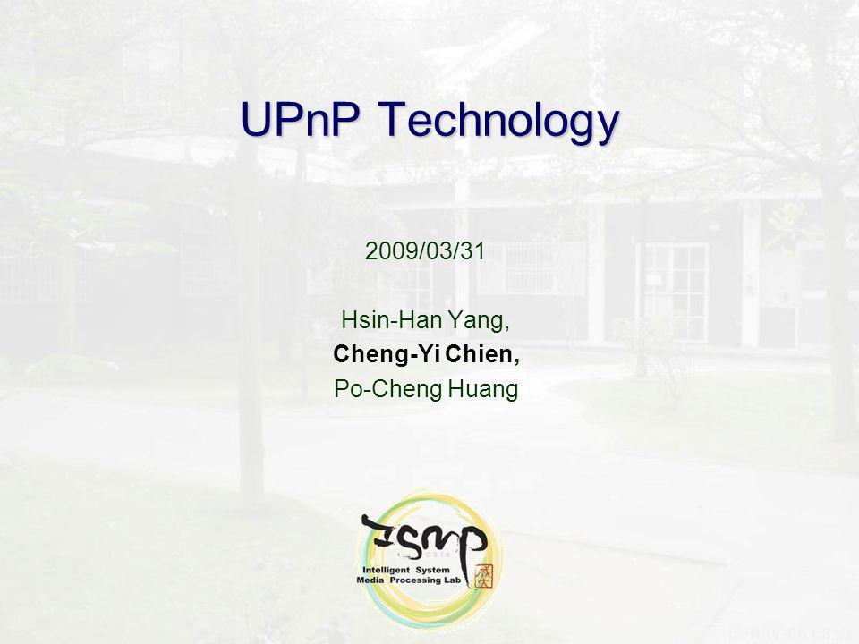 UPnP Technology 2009/03/31 Hsin-Han Yang, Cheng-Yi Chien, Po-Cheng Huang