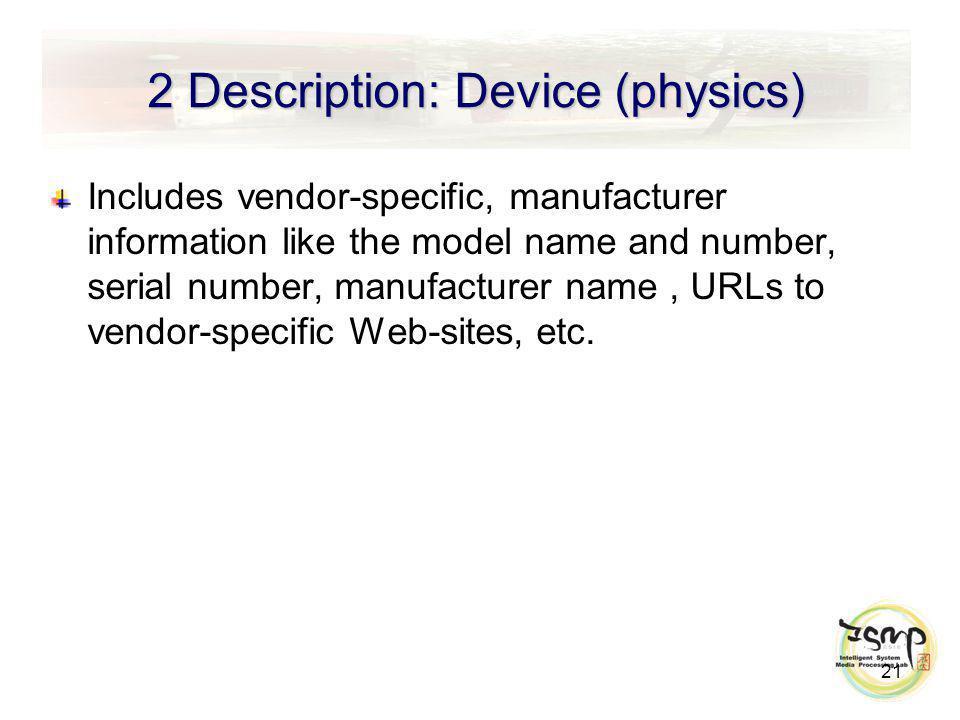 2 Description: Device (physics) Includes vendor-specific, manufacturer information like the model name and number, serial number, manufacturer name, URLs to vendor-specific Web-sites, etc.