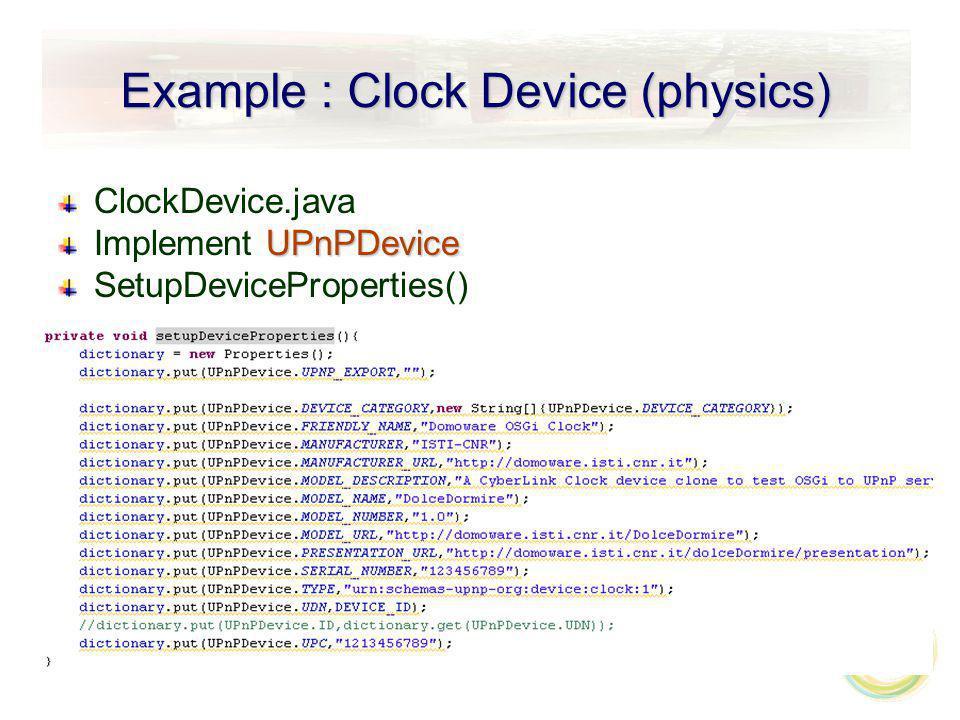 Example : Clock Device (physics) ClockDevice.java UPnPDevice Implement UPnPDevice SetupDeviceProperties()