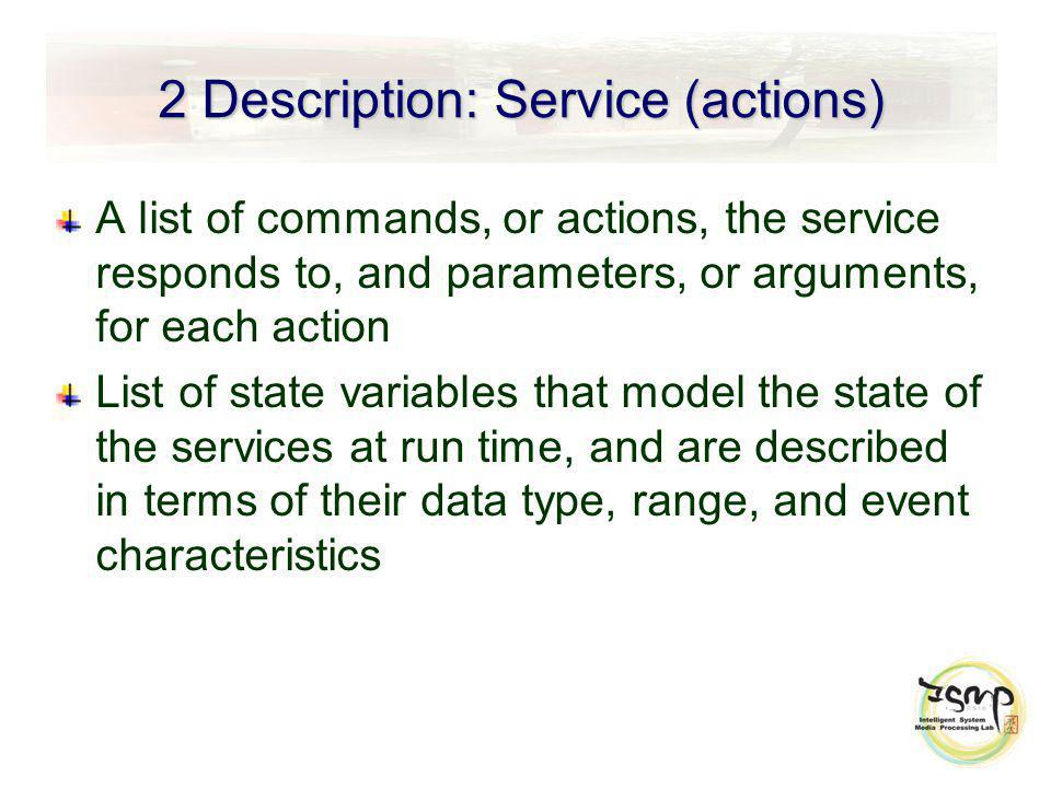 2 Description: Service (actions) A list of commands, or actions, the service responds to, and parameters, or arguments, for each action List of state