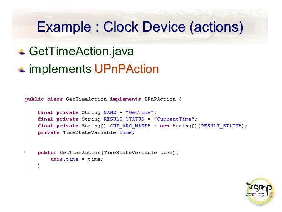 Example : Clock Device (actions) GetTimeAction.java UPnPAction implements UPnPAction