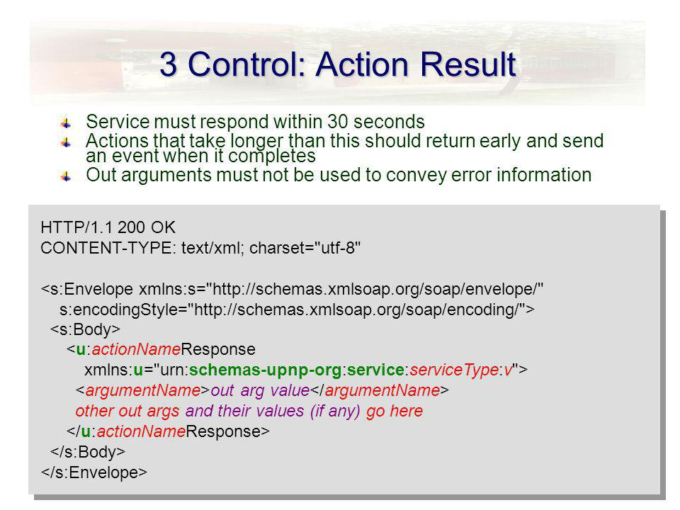 3 Control: Action Result Service must respond within 30 seconds Actions that take longer than this should return early and send an event when it completes Out arguments must not be used to convey error information HTTP/1.1 200 OK CONTENT-TYPE: text/xml; charset= utf-8 HTTP/1.1 200 OK CONTENT-TYPE: text/xml; charset= utf-8 out arg value other out args and their values (if any) go here