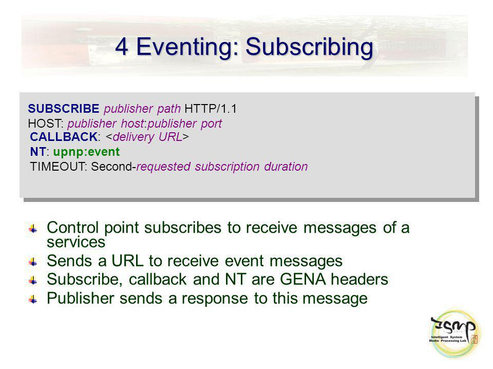 4 Eventing: Subscribing Control point subscribes to receive messages of a services Sends a URL to receive event messages Subscribe, callback and NT ar