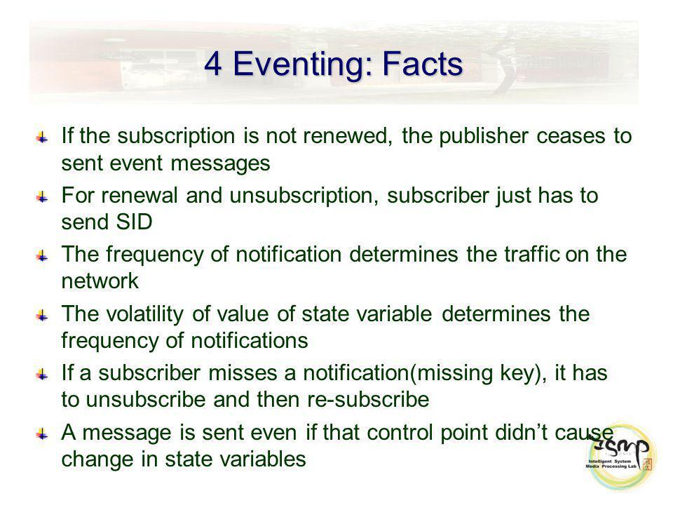 4 Eventing: Facts If the subscription is not renewed, the publisher ceases to sent event messages For renewal and unsubscription, subscriber just has to send SID The frequency of notification determines the traffic on the network The volatility of value of state variable determines the frequency of notifications If a subscriber misses a notification(missing key), it has to unsubscribe and then re-subscribe A message is sent even if that control point didnt cause change in state variables