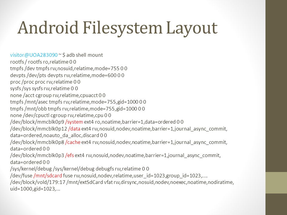 Android Filesystem Layout visitor@UOA283090 ~ $ adb shell mount rootfs / rootfs ro,relatime 0 0 tmpfs /dev tmpfs rw,nosuid,relatime,mode=755 0 0 devpt