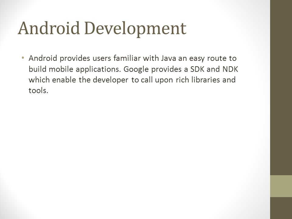 Android Development Android provides users familiar with Java an easy route to build mobile applications. Google provides a SDK and NDK which enable t