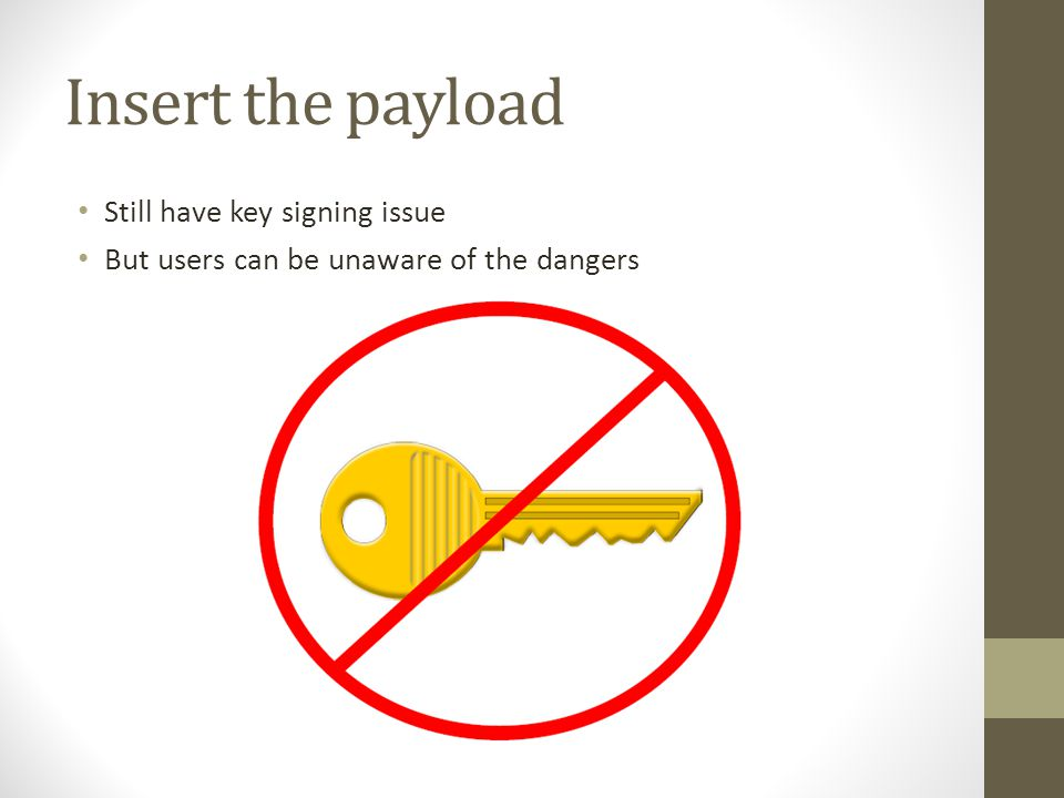 Insert the payload Still have key signing issue But users can be unaware of the dangers