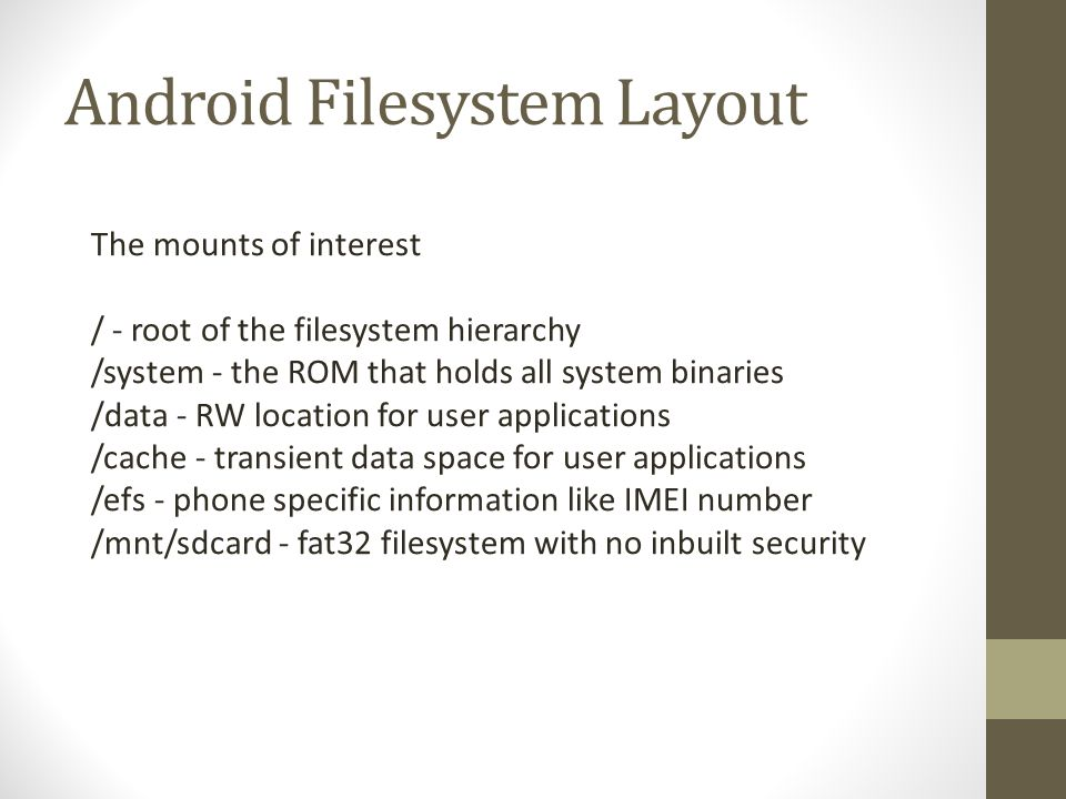 Android Filesystem Layout The mounts of interest / - root of the filesystem hierarchy /system - the ROM that holds all system binaries /data - RW loca