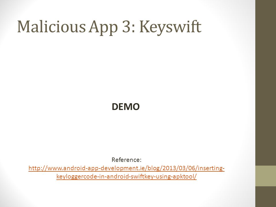 Malicious App 3: Keyswift DEMO Reference: http://www.android-app-development.ie/blog/2013/03/06/inserting- keyloggercode-in-android-swiftkey-using-apk