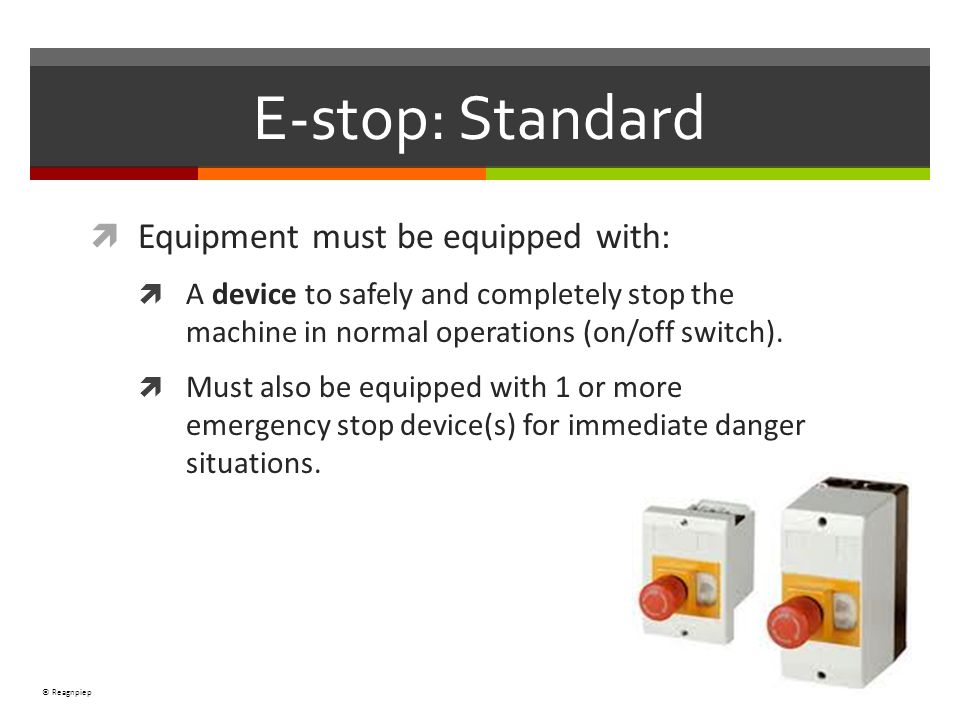 © Reagnpiep E-stop: Standard Equipment must be equipped with: A device to safely and completely stop the machine in normal operations (on/off switch).