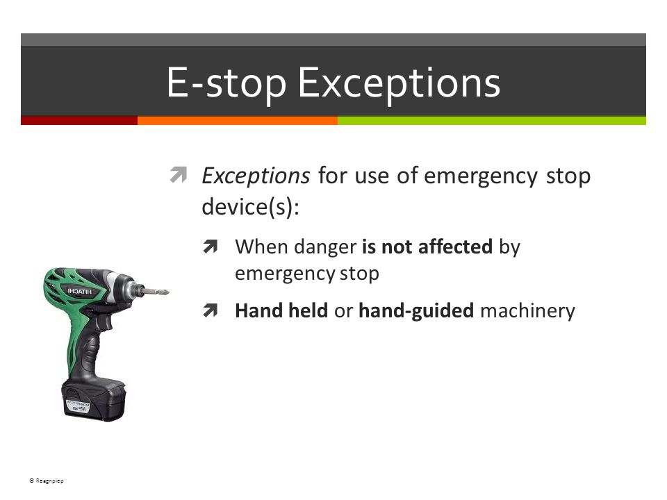 © Reagnpiep Exceptions for use of emergency stop device(s): When danger is not affected by emergency stop Hand held or hand-guided machinery E-stop Ex