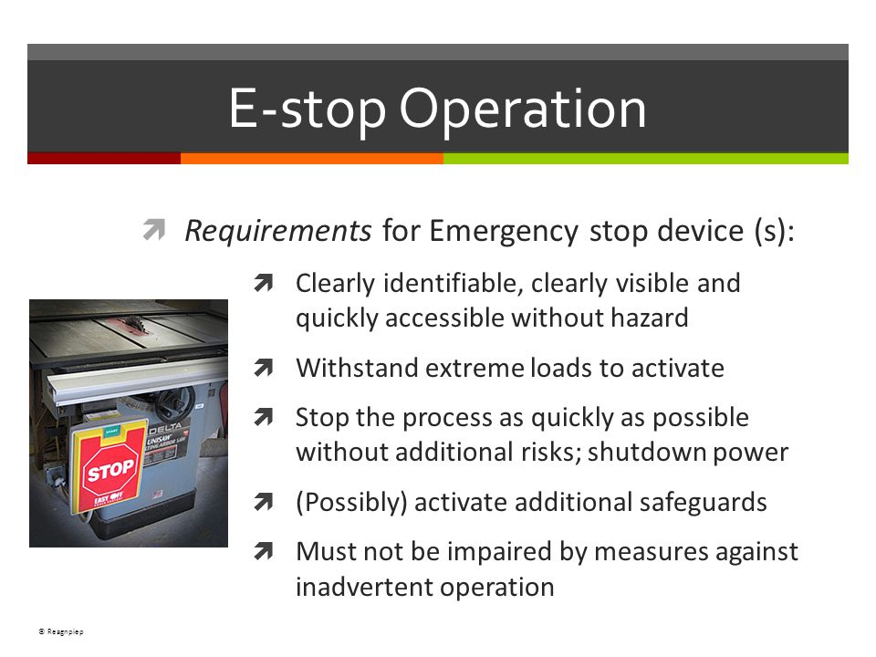 © Reagnpiep Requirements for Emergency stop device (s): Clearly identifiable, clearly visible and quickly accessible without hazard Withstand extreme