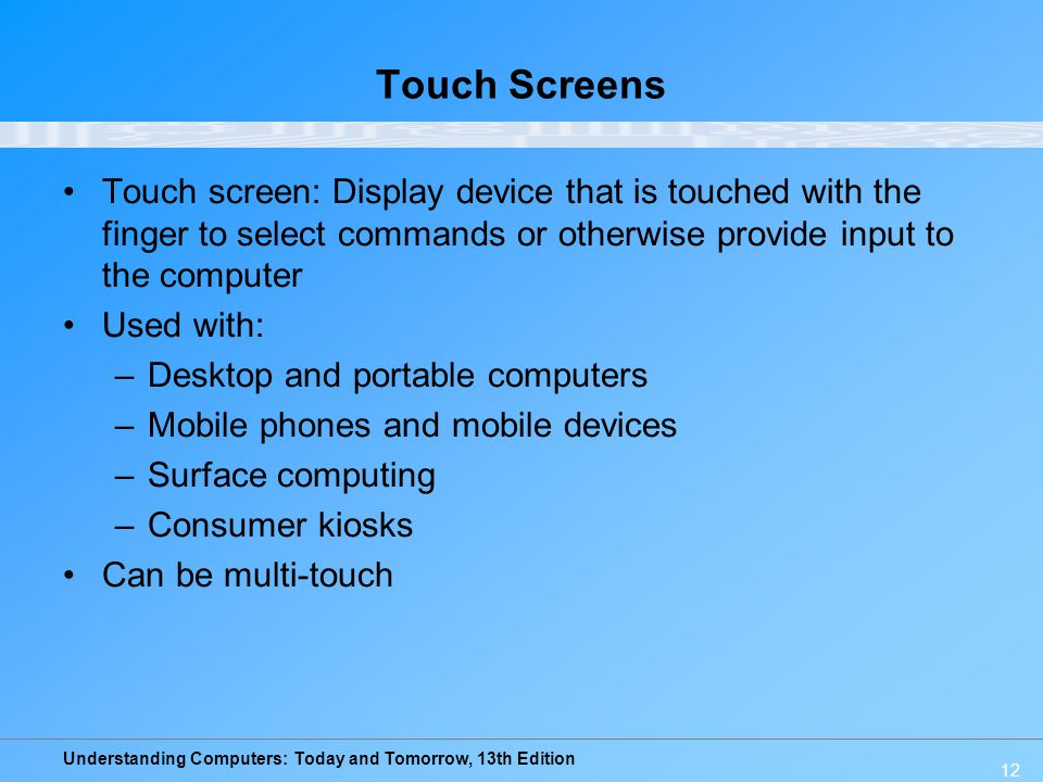 Understanding Computers: Today and Tomorrow, 13th Edition 12 Touch Screens Touch screen: Display device that is touched with the finger to select comm