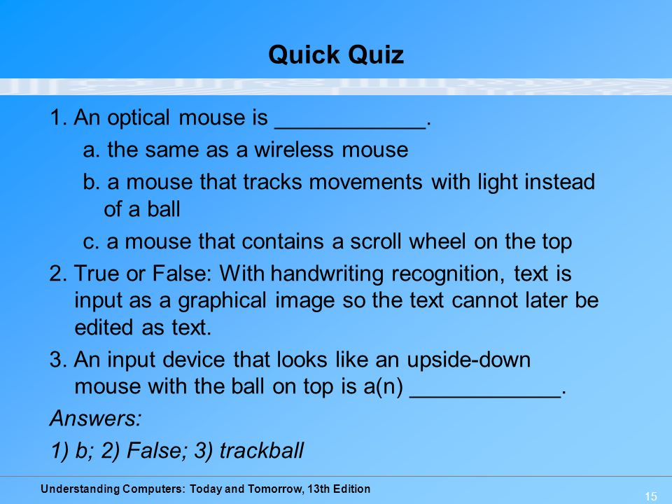 Understanding Computers: Today and Tomorrow, 13th Edition 15 Quick Quiz 1. An optical mouse is ____________. a. the same as a wireless mouse b. a mous