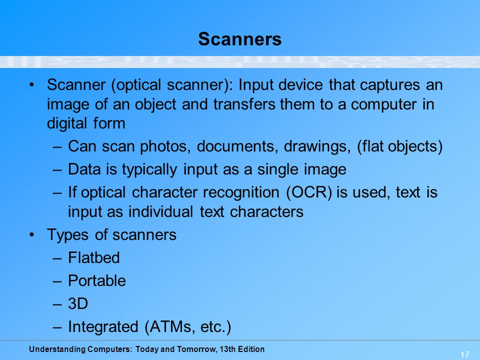 Understanding Computers: Today and Tomorrow, 13th Edition Scanners Scanner (optical scanner): Input device that captures an image of an object and tra