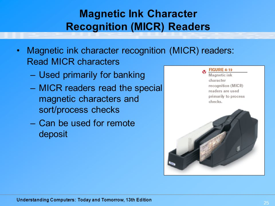 Understanding Computers: Today and Tomorrow, 13th Edition 25 Magnetic Ink Character Recognition (MICR) Readers Magnetic ink character recognition (MIC
