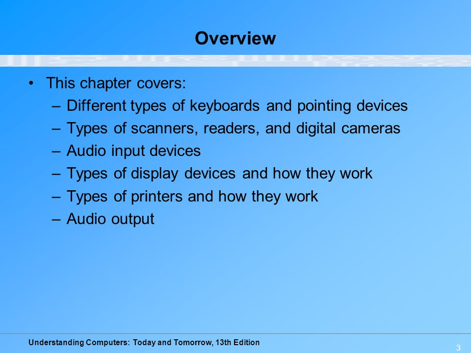 Understanding Computers: Today and Tomorrow, 13th Edition 3 Overview This chapter covers: –Different types of keyboards and pointing devices –Types of