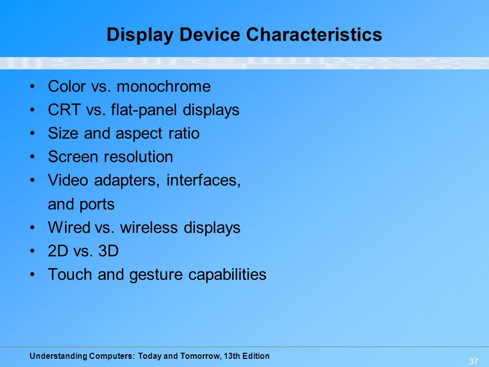 Understanding Computers: Today and Tomorrow, 13th Edition 37 Display Device Characteristics Color vs. monochrome CRT vs. flat-panel displays Size and