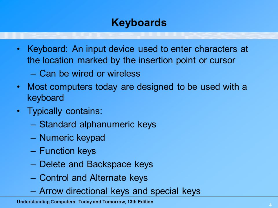 Understanding Computers: Today and Tomorrow, 13th Edition 4 Keyboards Keyboard: An input device used to enter characters at the location marked by the