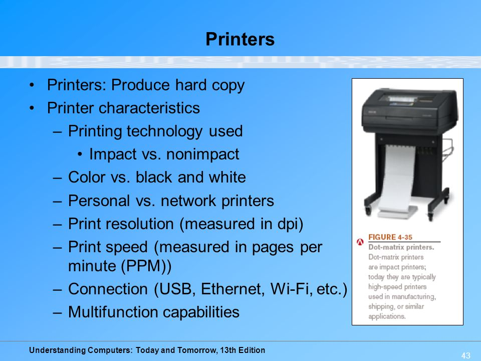 Understanding Computers: Today and Tomorrow, 13th Edition 43 Printers Printers: Produce hard copy Printer characteristics –Printing technology used Im