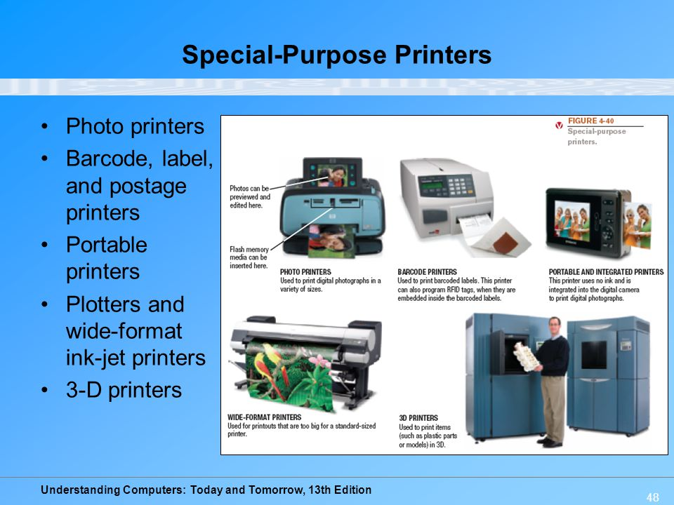 Understanding Computers: Today and Tomorrow, 13th Edition 48 Special-Purpose Printers Photo printers Barcode, label, and postage printers Portable pri