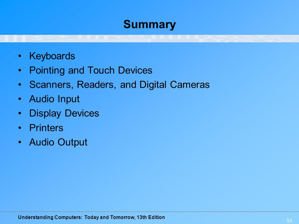 Understanding Computers: Today and Tomorrow, 13th Edition 51 Summary Keyboards Pointing and Touch Devices Scanners, Readers, and Digital Cameras Audio