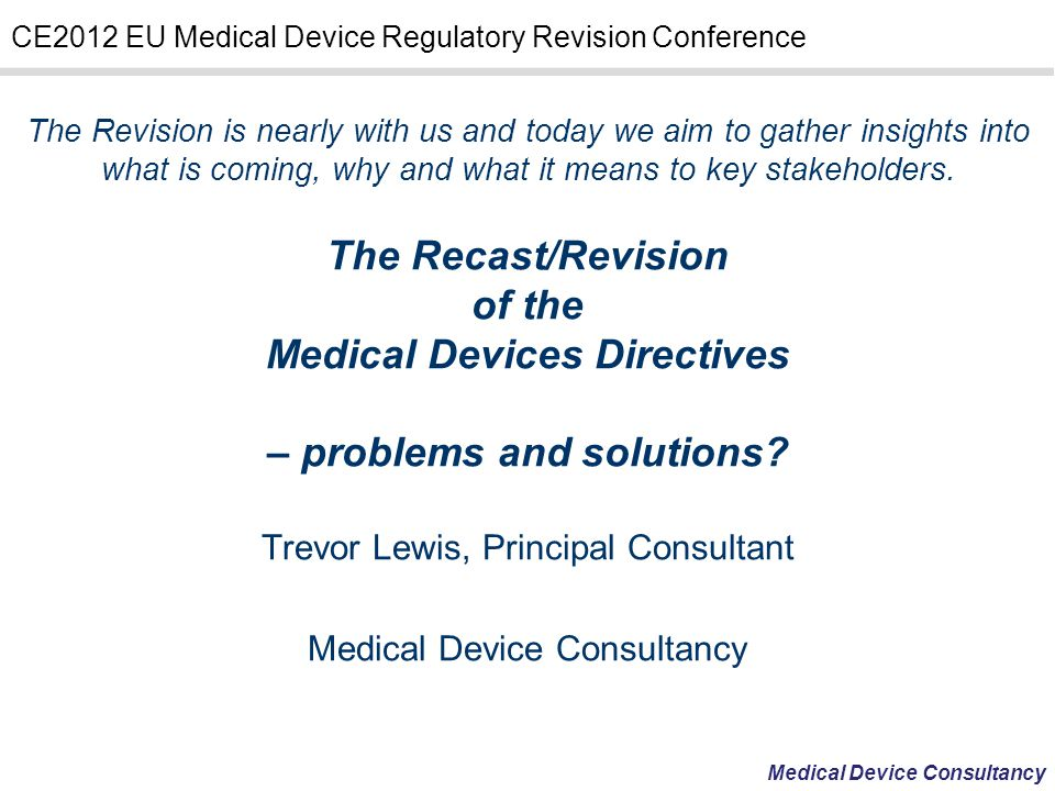 Medical Device Consultancy CE2012 EU Medical Device Regulatory Revision Conference The Revision is nearly with us and today we aim to gather insights