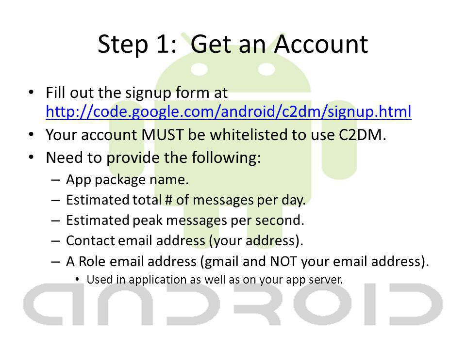Step 1: Get an Account Fill out the signup form at http://code.google.com/android/c2dm/signup.html http://code.google.com/android/c2dm/signup.html Your account MUST be whitelisted to use C2DM.