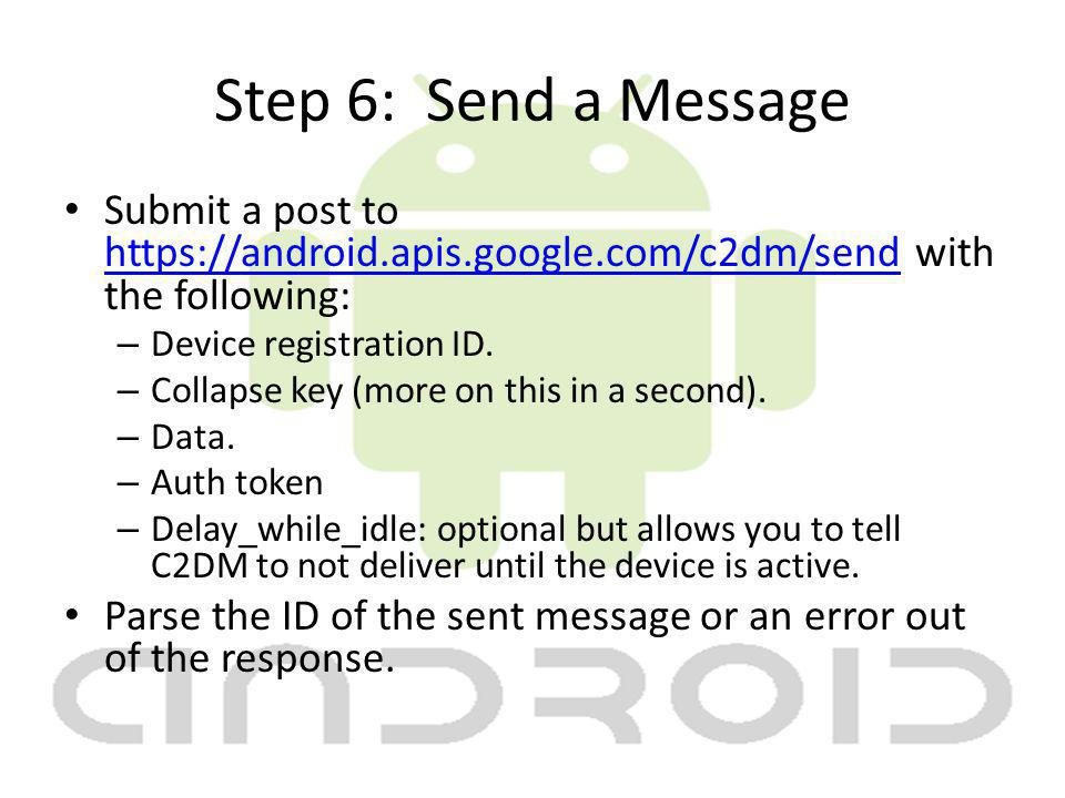 Step 6: Send a Message Submit a post to https://android.apis.google.com/c2dm/send with the following: https://android.apis.google.com/c2dm/send – Device registration ID.