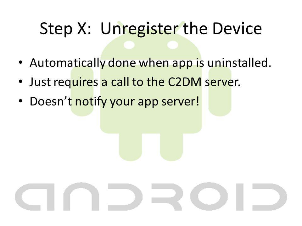 Step X: Unregister the Device Automatically done when app is uninstalled.