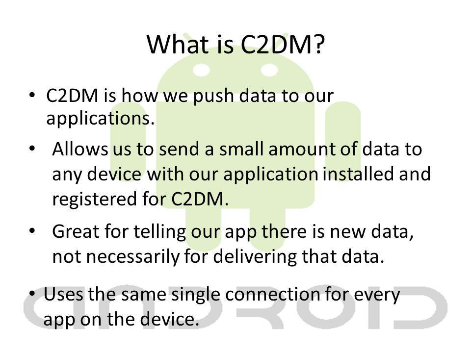What is C2DM. C2DM is how we push data to our applications.