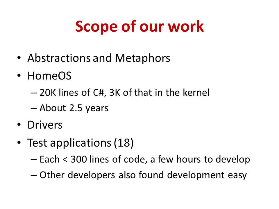 Scope of our work Abstractions and Metaphors HomeOS – 20K lines of C#, 3K of that in the kernel – About 2.5 years Drivers Test applications (18) – Each < 300 lines of code, a few hours to develop – Other developers also found development easy