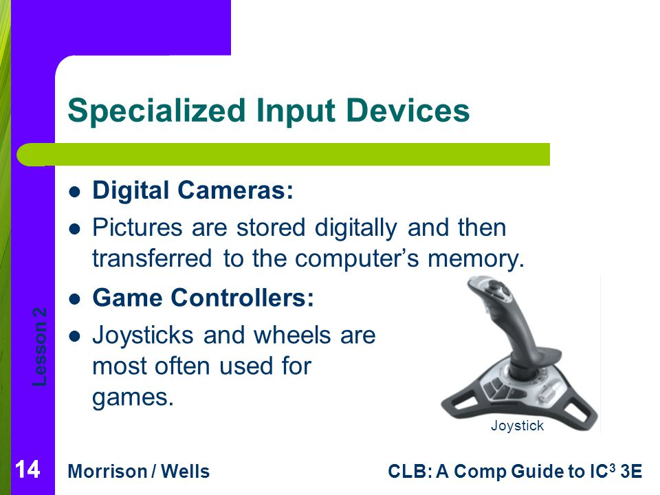 Lesson 2 Morrison / WellsCLB: A Comp Guide to IC 3 3E 14 Specialized Input Devices Digital Cameras: Pictures are stored digitally and then transferred