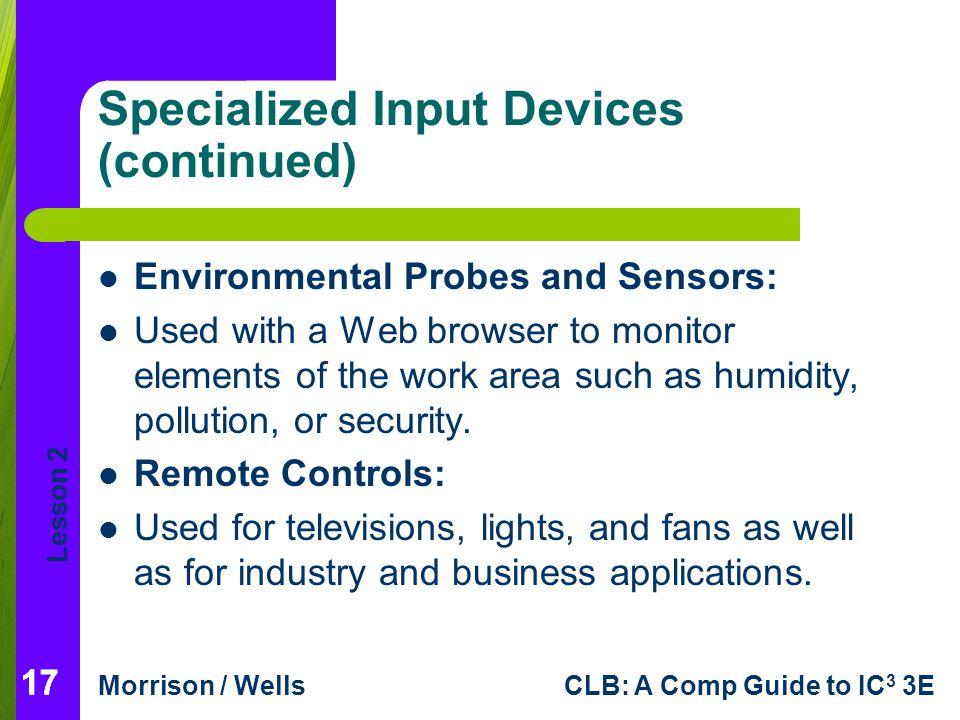 Lesson 2 Morrison / WellsCLB: A Comp Guide to IC 3 3E 17 Specialized Input Devices (continued) Environmental Probes and Sensors: Used with a Web brows