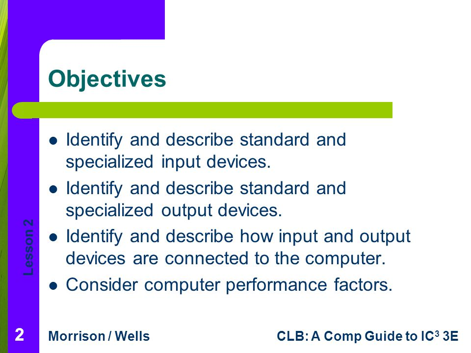 Lesson 2 Morrison / WellsCLB: A Comp Guide to IC 3 3E 222 Objectives Identify and describe standard and specialized input devices. Identify and descri