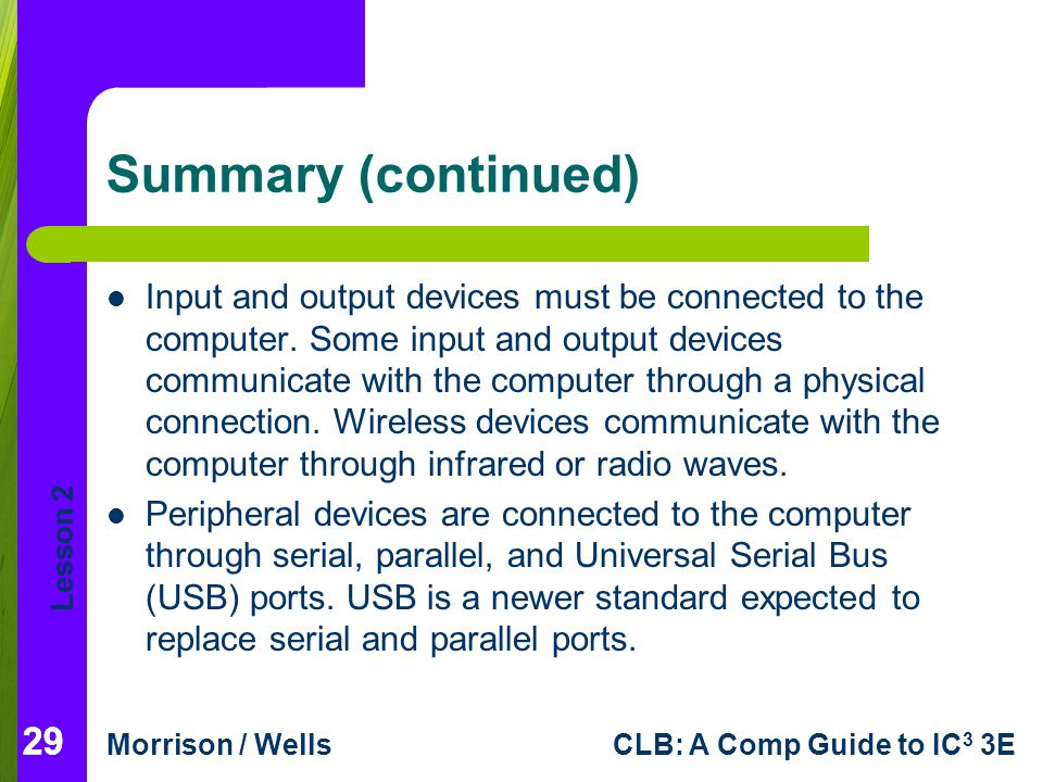 Lesson 2 Morrison / WellsCLB: A Comp Guide to IC 3 3E 29 Summary (continued) Input and output devices must be connected to the computer. Some input an