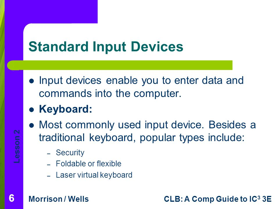 Lesson 2 Morrison / WellsCLB: A Comp Guide to IC 3 3E 666 Standard Input Devices Input devices enable you to enter data and commands into the computer