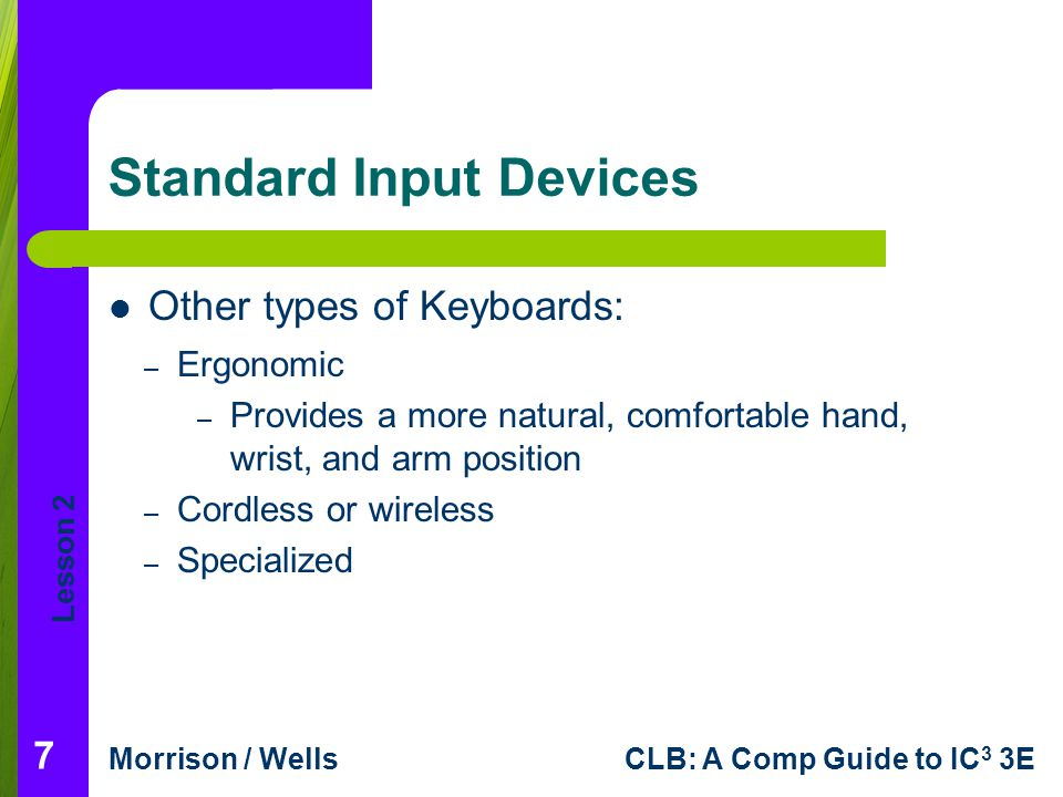 Lesson 2 Morrison / WellsCLB: A Comp Guide to IC 3 3E Standard Input Devices Other types of Keyboards: 7 – Ergonomic – Provides a more natural, comfor
