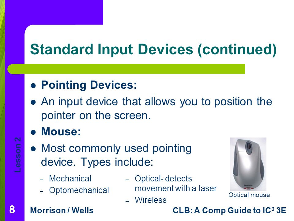 Lesson 2 Morrison / WellsCLB: A Comp Guide to IC 3 3E 999 Standard Input Devices (continued) Trackball: A pointing device that works like a mouse turned upside down; the ball is on top, operated by your thumb and fingers.